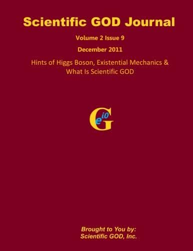 Scientific GOD Journal Volume 2 Issue 9: Hints of Higgs Boson, Existential Mechanics & What Is Scientific GOD