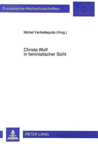 Christa Wolf in feministischer Sicht: Referate eines am 7. und 8. Dezember 1989 an der «Vrije Universiteit Brussel» veranstalteten Kolloquiums ... Universitaires Européennes) (German Edition)