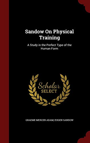 Sandow On Physical Training: A Study in the Perfect Type of the Human Form