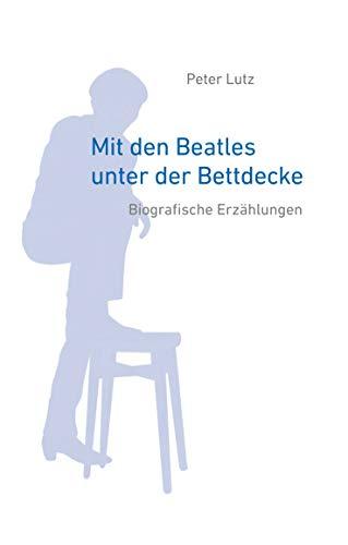 Mit den Beatles unter der Bettdecke: Biografische Erzählungen