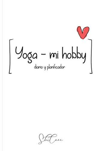Yoga - mi hobby - diario y planificador: Crear y mantener el hábito de hacer de yoga - un regalo para principiantes y para avanzados