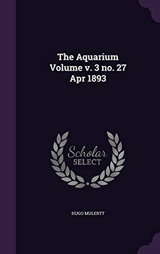 The Aquarium Volume V. 3 No. 27 Apr 1893