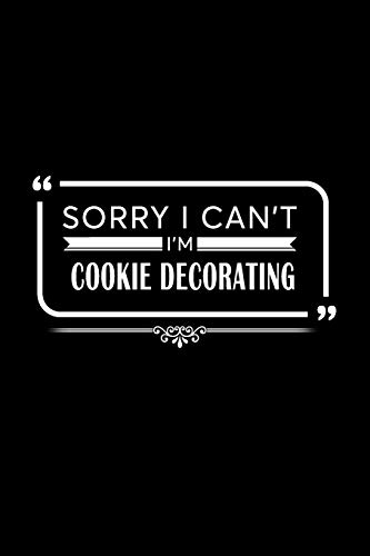 Sorry I Can\'t I\'m Cookie Decorating: A 6 x 9 Inch Matte Softcover Paperback Notebook Journal With 120 Blank Lined Pages