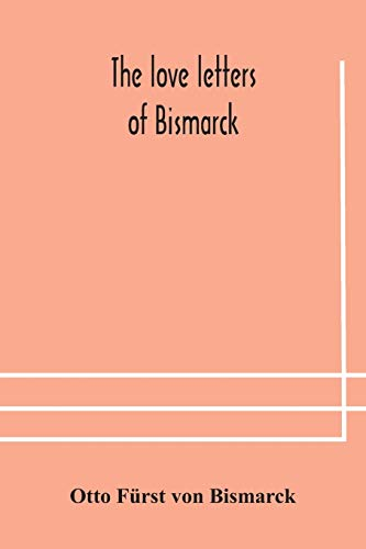 The love letters of Bismarck; being letters to his fiancée and wife, 1846-1889; authorized by Prince Herbert von Bismarck and translated from the German under the supervision of Charlton T. Lewis