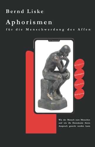 Aphorismen für die Menschwerdung des Affen: Wie der Mensch zum Menschen und wie die Demokratie ihrem Anspruch gerecht werden kann
