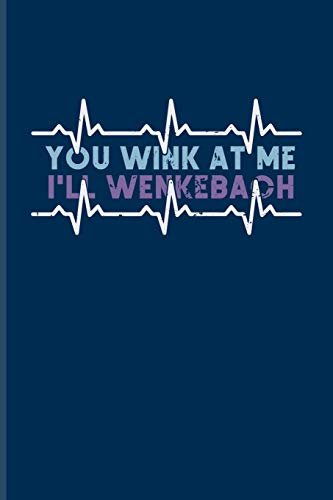 You Wink At Me I'll Wenkebach: Cool Cardiology & Science Journal For Anatomy, Physiology, Hospital, Medicine Memes, Lab Girls & Witty Medical Science Jokes Fans - 6x9 - 100 Blank Lined Pages
