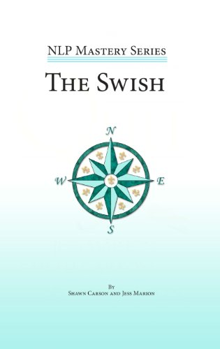 The Swish: An In Depth Look At This Powerful NLP Pattern (NLP Mastery Book 1)