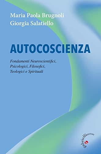 Autocoscienza. Fondamenti neuroscientifici, psicologici, filosofici, teologici e spirituali