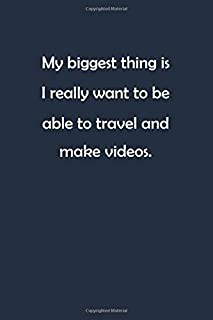 My biggest thing is I really want to be able to travel and make videos: Lined Notebook