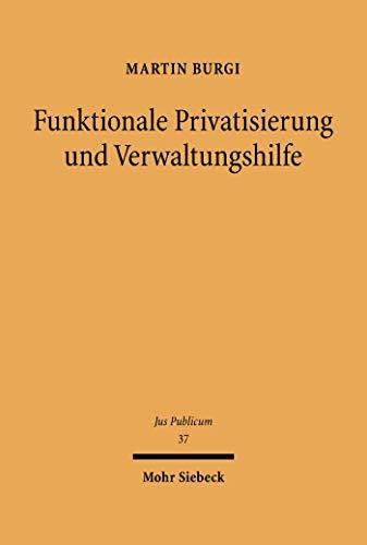 Funktionale Privatisierung und Verwaltungshilfe: Staatsaufgabendogmatik - Phänomenologie - Verfassungsrecht (Jus Publicum 37) (German Edition)