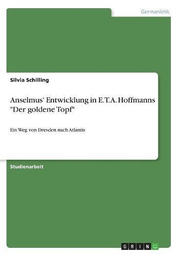 """Anselmus' Entwicklung in E.T.A. Hoffmanns """"Der goldene Topf"""": Ein Weg von Dresden nach Atlantis"""