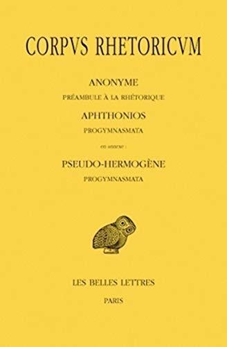 Corpus Rhetoricum: Anonyme: Preambule a la Rhetorique. Aphtonios: Progymnasmata. En Annexe: Pseudo-Hermogene: Progymnasmata.: Tome I: Anonyme: ... De France Serie Grecque, Band 460)