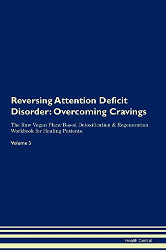 Reversing Attention Deficit Disorder: Overcoming Cravings The Raw Vegan Plant-Based Detoxification & Regeneration Workbook for Healing Patients. Volume 3