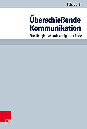 Überschießende Kommunikation: Eine Religionstheorie alltäglicher Rede: Eine Religionstheorie Alltaglicher Rede (Arbeiten zur Pastoraltheologie, Liturgik und Hymnologie, Band 95)