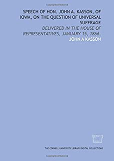 Speech of Hon. John A. Kasson, of Iowa, on the question of universal suffrage: delivered in the House of Representatives, ...