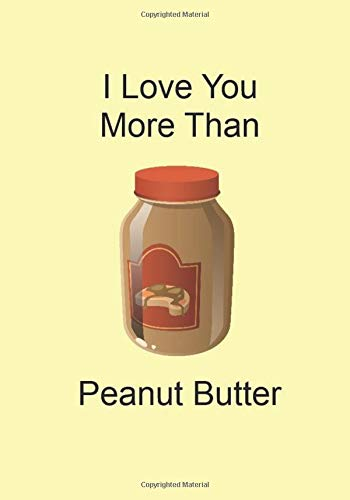 I Love You More Than Peanut Butter: A Funny Gift Journal Notebook...A Message For You. NOTEBOOKS Make Great Gifts