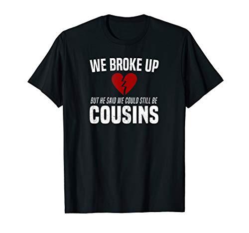 We Broke Up Still Cousins Funny Redneck Break Up Gag Joke T-Shirt