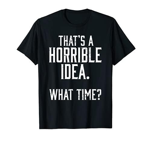 Hombre Mens That A Horrible Idea What Time Beber Sarcastic Camiseta