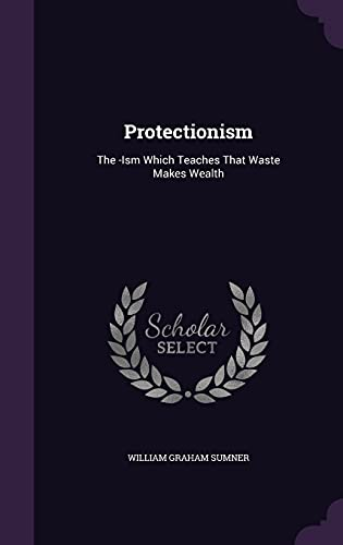 Protectionism: The -Ism Which Teaches That Waste Makes Wealth