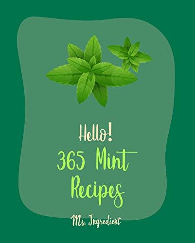 Hello! 365 Mint Recipes: Best Mint Cookbook Ever For Beginners [Lamb Cookbook, Mint Cookbook, Mojito...