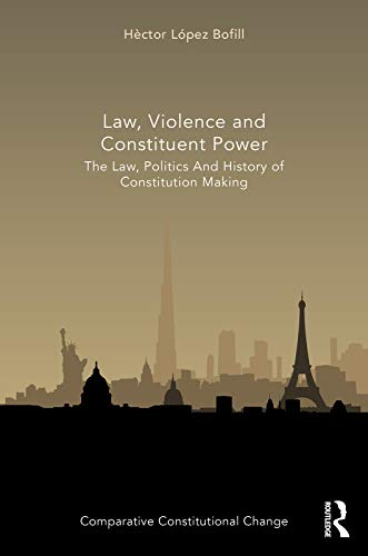 Law, Violence and Constituent Power: The Law, Politics And History Of Constitution Making (Comparative Constitutional Change) (English Edition)
