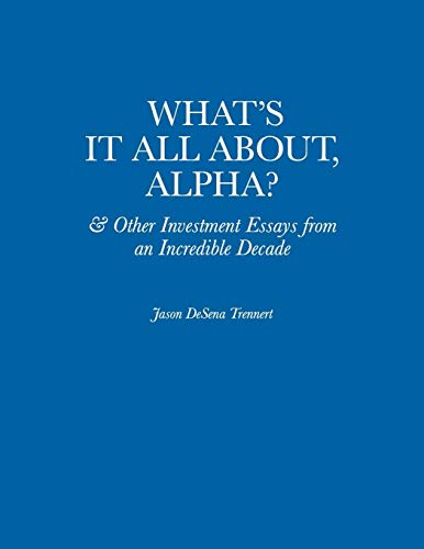 What's It All About, Alpha?: & Other Investment Essays from an Incredible Decade