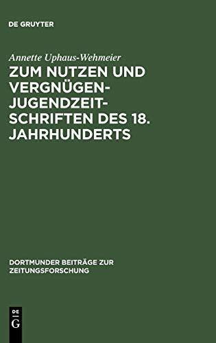Zum Nutzen und Vergnügen, Jugendzeitschriften des 18. Jahrhunderts: Ein Beitrag zur Kommunikationsgeschichte (Dortmunder Beiträge zur Zeitungsforschung, Band 38)