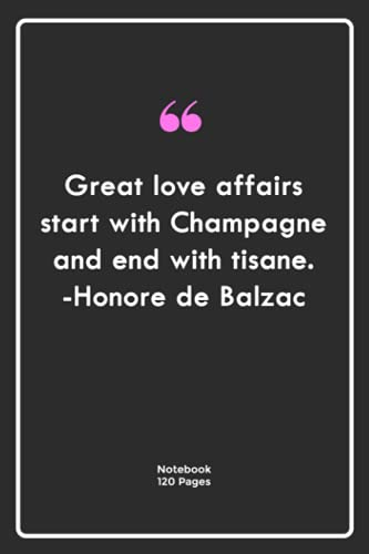 Great love affairs start with Champagne and end with tisane. -Honore de Balzac: Notebook Gift with great Quotes  Notebook Gift  Notebook For Him or Her   120 Pages 6\'\'x 9\'\'