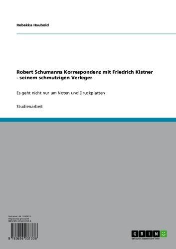 Robert Schumanns Korrespondenz mit Friedrich Kistner - seinem schmutzigen Verleger:...