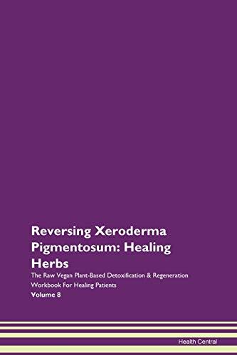 Reversing Xeroderma Pigmentosum: Healing Herbs The Raw Vegan Plant-Based Detoxification & Regeneration Workbook for Healing Patients. Volume 8