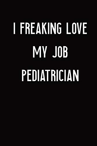I Freaking Love My Job Pediatrician: Pediatrician Notebook with Unique Touch For Every Pediatrician   Diary   110 Pages(6''x9'')   Lined Blank ... ,Birthday Gift: Pediatrician quote