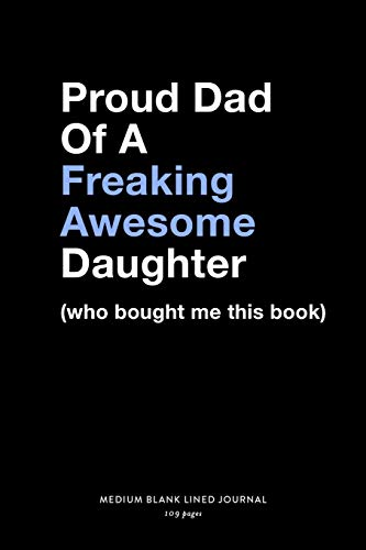 Proud Dad Of A Freaking Awesome Daughter (who bought me that book), Medium Blank Lined Journal, 109 Pages: Funny Father's Day Note Book for Dads, ... Agenda Planner Book for Daddy From Child