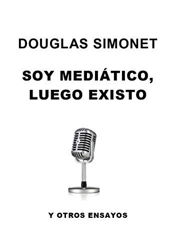 SOY MEDIÁTICO, LUEGO EXISTO: y otros ensayos (Spanish Edition)