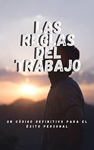 Las reglas del trabajo: un código definitivo para el éxito personal (Spanish Edition)
