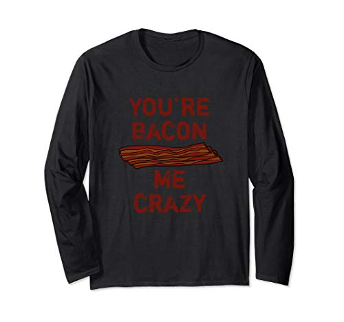 You're Bacon Me Crazy Funny Bacon Breakfast Food Long Sleeve T-Shirt