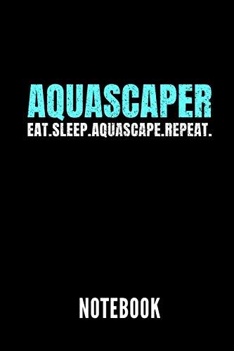 AQUASCAPER EAT.SLEEP.AQUASCAPE.REPEAT NOTEBOOK: Geschenkidee für Aquarium Liebhaber und Aquascaper | Notizbuch mit 110 linierten Seiten | Format 6x9 ... Autorennamen für mehr Designs zu diesem Thema