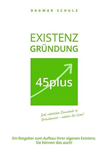 Existenzgründung 45plus: Ein Ratgeber zum Aufbau Ihrer eigenen Existenz. Sie können das auch!