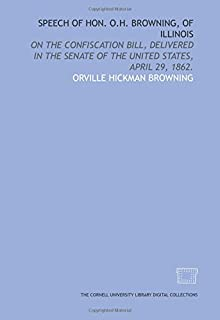 Speech of Hon. O.H. Browning, of Illinois: on the confiscation bill, delivered in the Senate of the United States, April 29, 1862.