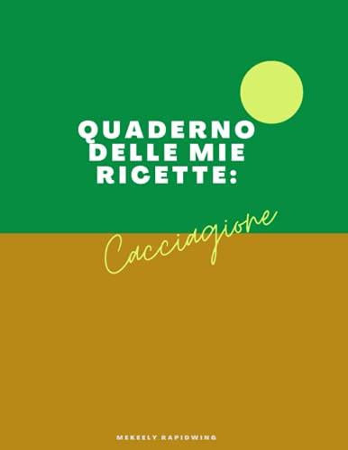 QUADERNO DELLE MIE RICETTE: CACCIAGIONE: Fantastico ricettario personalizzabile in formato A4 per descrivere le tue creazioni culinarie di CACCIAGIONE