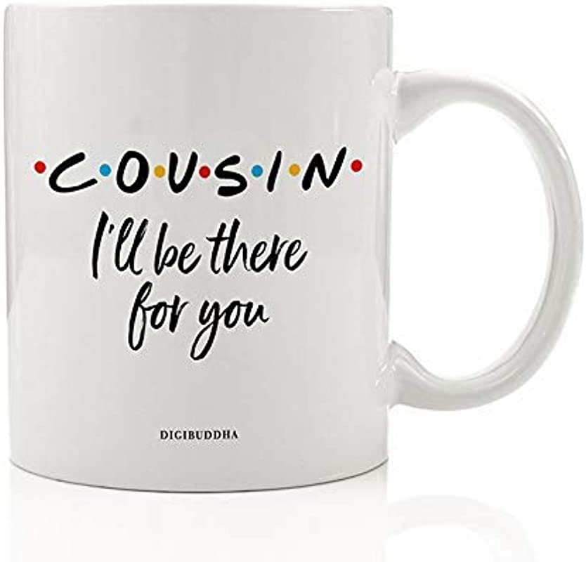 COUSIN Coffee Mug Cute Gift Idea I Ll Be There For You FRIENDS TV Show Christmas Holiday Birthday Party Present To Favorite Relative Family Member 11oz Ceramic Beverage Tea Cup Digibuddha DM0776
