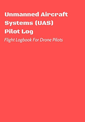 Unmanned Aircraft Systems (UAS) Pilot Log: Flight Logbook For Drone Pilots: Perfect For UAS & UAV Pilots Or Drone Operators (Part 107 Licensed): 3