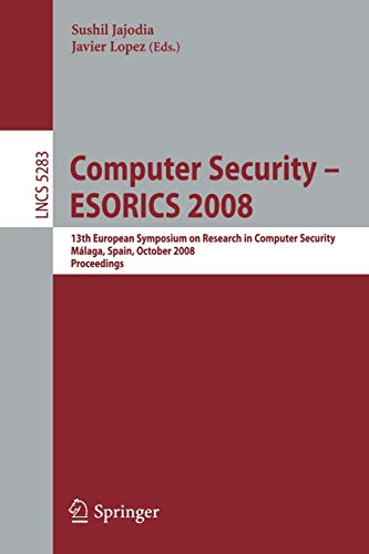 Computer Security - ESORICS 2008: 13th European Symposium on Research in Computer Security, Málaga, Spain, October 6-8, 2008. Proceedings (Lecture ... Notes in Computer Science (5283), Band 5283)