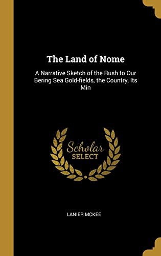 The Land of Nome: A Narrative Sketch of the Rush to Our Bering Sea Gold-Fields, the Country, Its Min