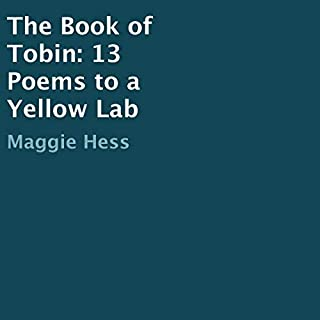 The Book of Tobin     13 Poems to a Yellow Lab              By:                                                                                                                                 Maggie Hess                               Narrated by:                                                                                                                                 Kwame Opong                      Length: 6 mins     Not rated yet     Overall 0.0