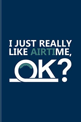 I Just Really Like Airtime Ok: I Like Me Quote Journal | Notebook | Workbook For Trampoline, Spaceman, Amusement, Theme Park, Rollercoaster & Free Falling Fans - 6x9 - 100 Graph Paper Pages