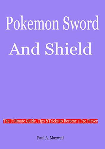 POKEMON SWORD AND SHIELD: The Ultimate Guide, Tips &Tricks to Become a Pro Player (English Edition)