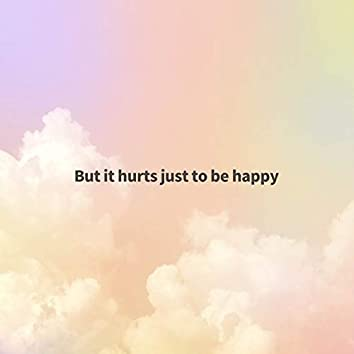 But it hurts just to be happy