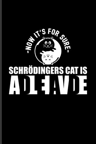 - Now It's For Sure - Schrödingers Cat Is AdLeIaVdE: Funny Physics Quote Journal For Students, Professors, Teachers, Newton, Einstein, Space, Astronomy & Universe Fans - 6x9 - 100 Blank Lined Pages