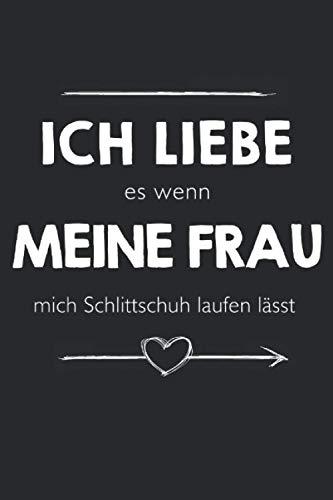 Ich Liebe Es Wenn Meine Frau Mich Schlittschuh Laufen Lässt: Nice Novelty Gift ~ Small Lined Notebook (6'' X 9