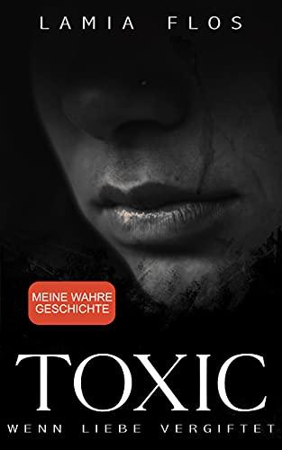TOXIC – Wenn Liebe vergiftet: Meine wahre Geschichte